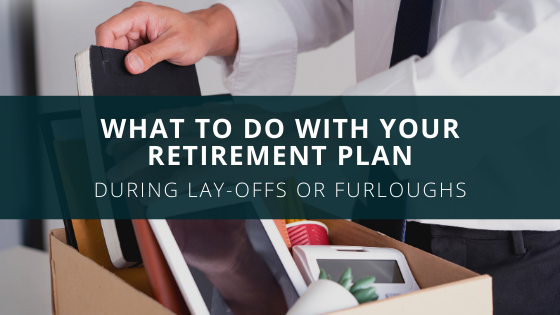 What to Do with Your Retirement Plan During Lay-Offs or Furloughs